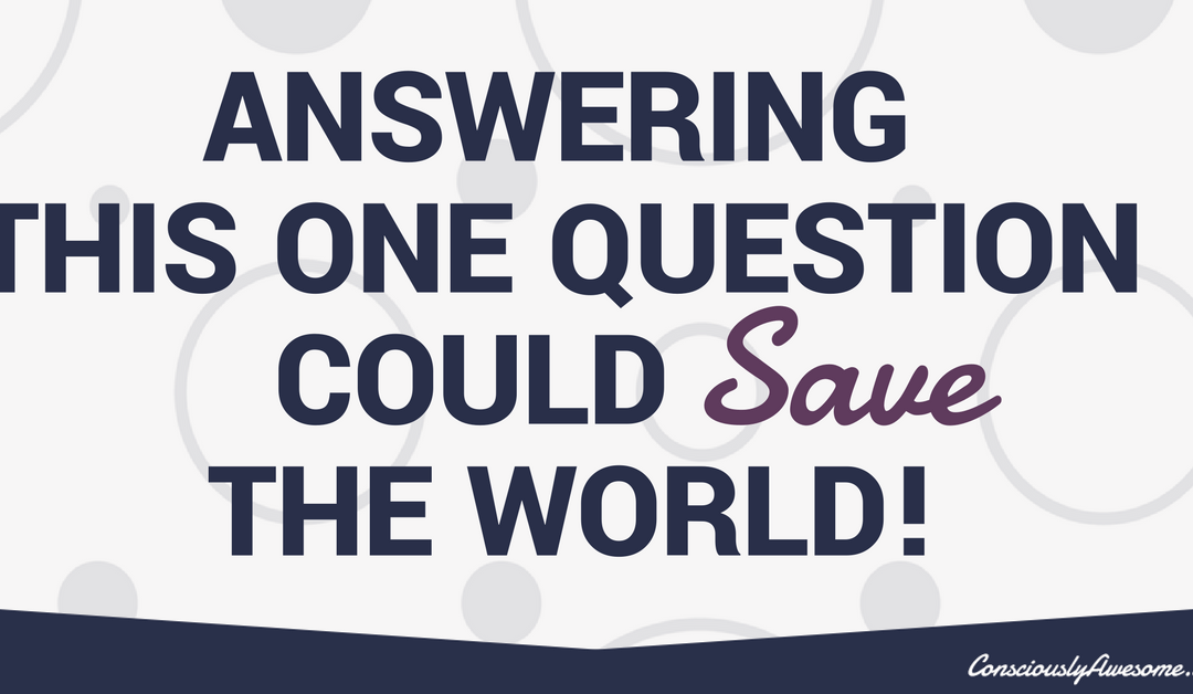 Answering This One Question Could Save The World!
