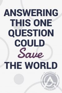 This One Question Could Save The World