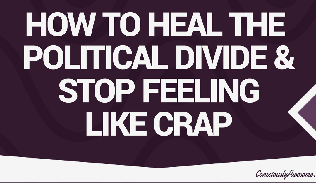 How to Heal the Political Divide and Stop Feeling Like Crap