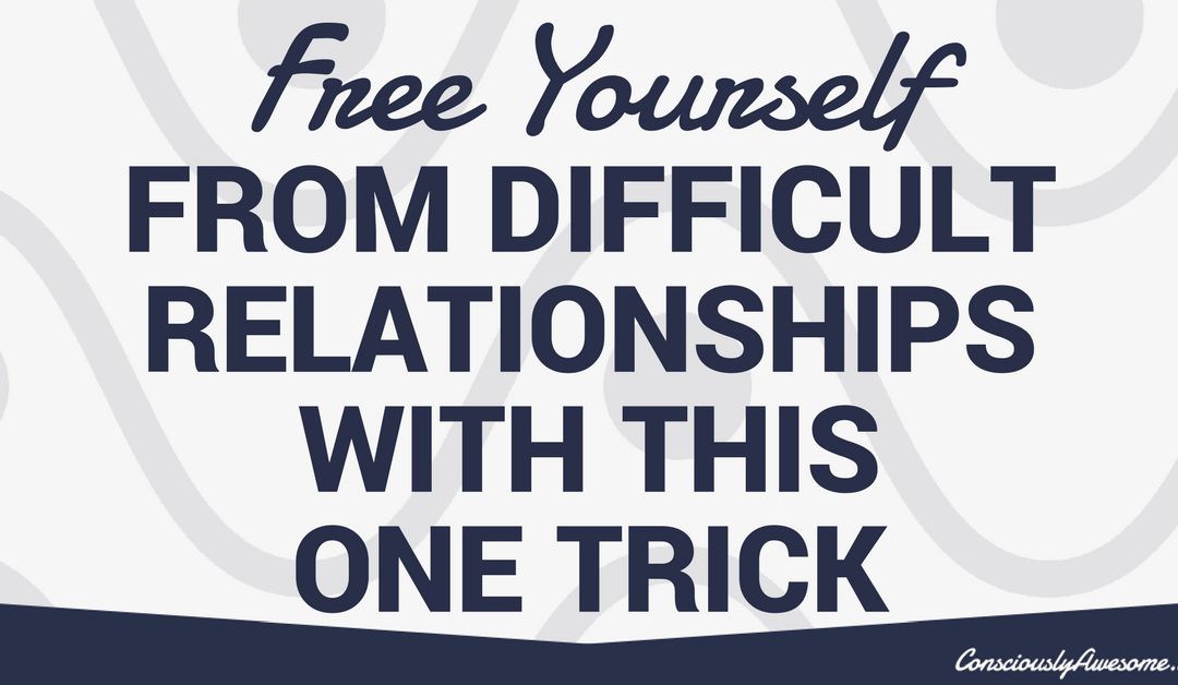Free Yourself From Difficult Relationships With This One Trick