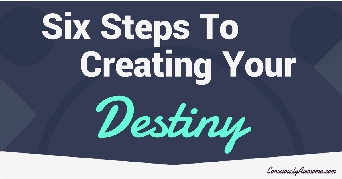 Six Steps To Creating Your Destiny