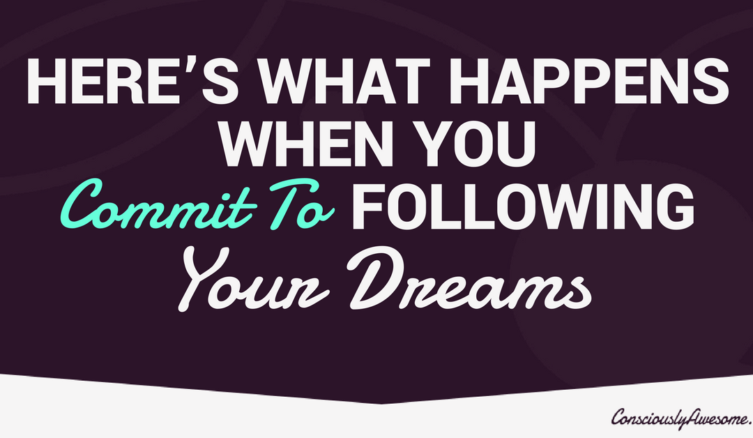 Here's What Happens When You Commit To Following Your Dreams