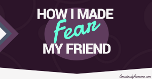Consciously Awesome: How I Mad Fear My Friend