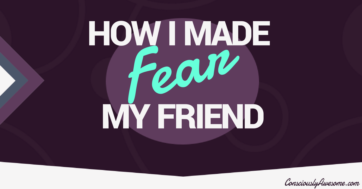 How I Made Fear My Friend