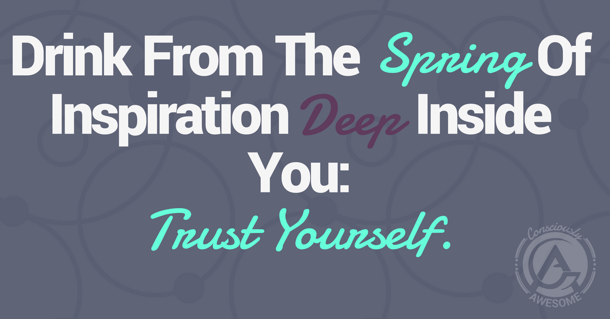 Drink from the Spring of Inspiration Deep Inside You: Trust Yourself