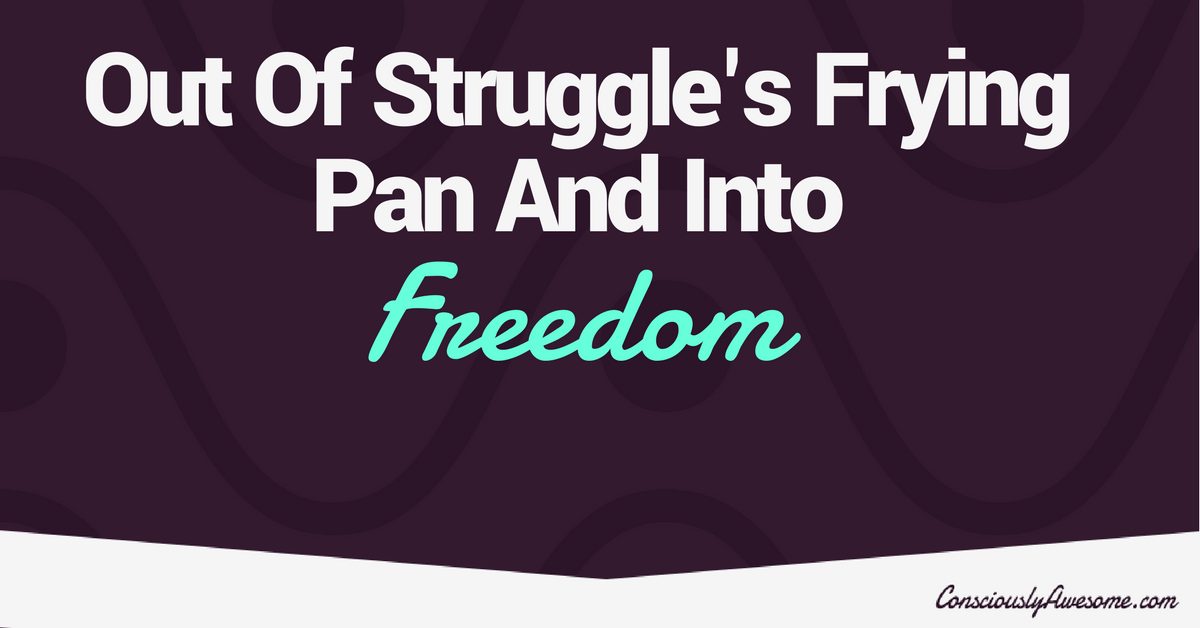 Out of Struggle's Frying Pan and into Freedom