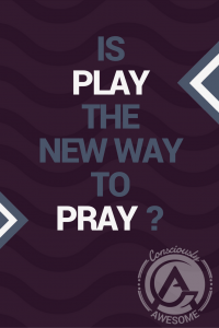 Consciously Awesome- Is Play The New Way To Pray?