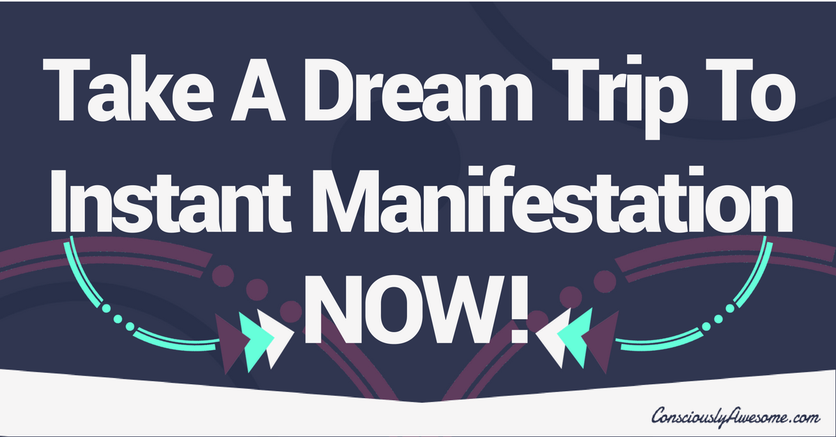 Take A Dream Trip To Instant Manifestation – NOW!