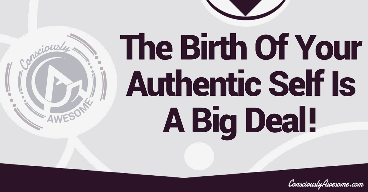 The Birth Of Your Authentic Self Is A Big Deal!
