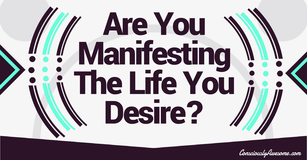 Are You Manifesting The Life You Desire?