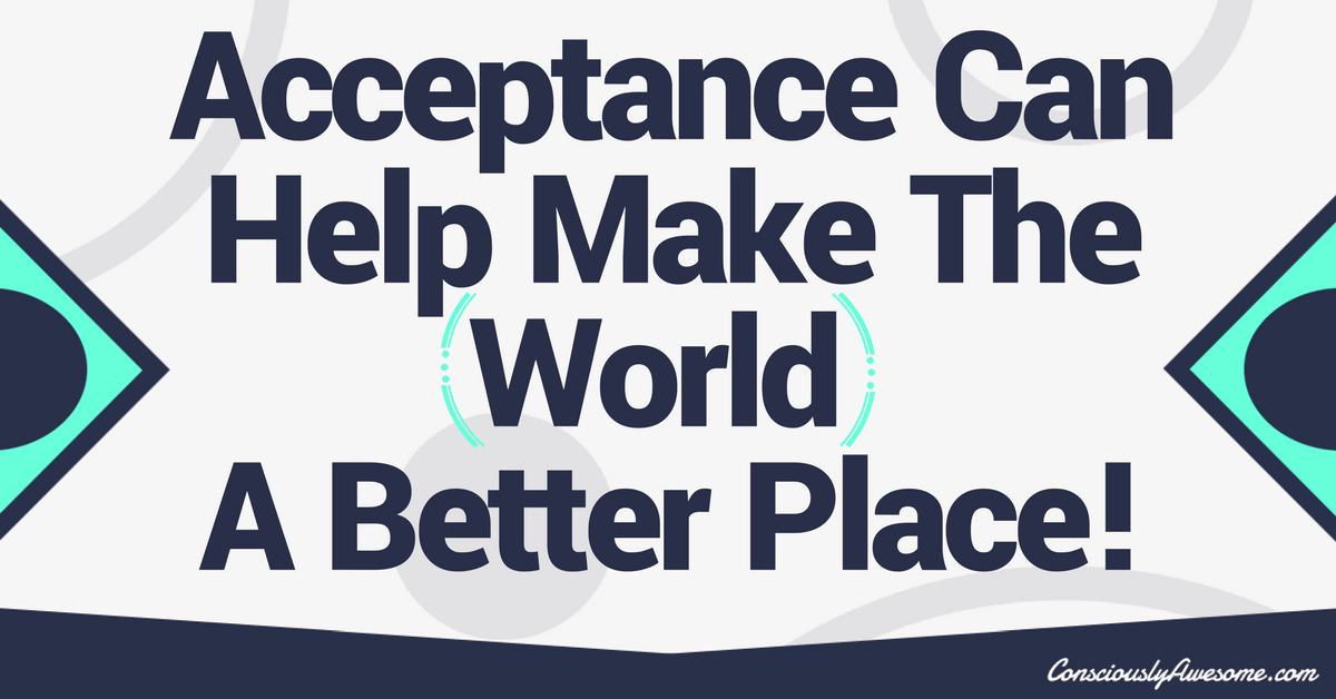 Acceptance Can Make The World A Better Place!