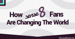 Consciously Awesome- How Sense8 Fans Are Changing The World