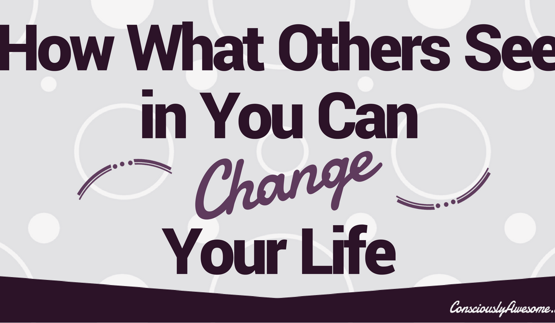 How What Others See in You Can Change Your Life