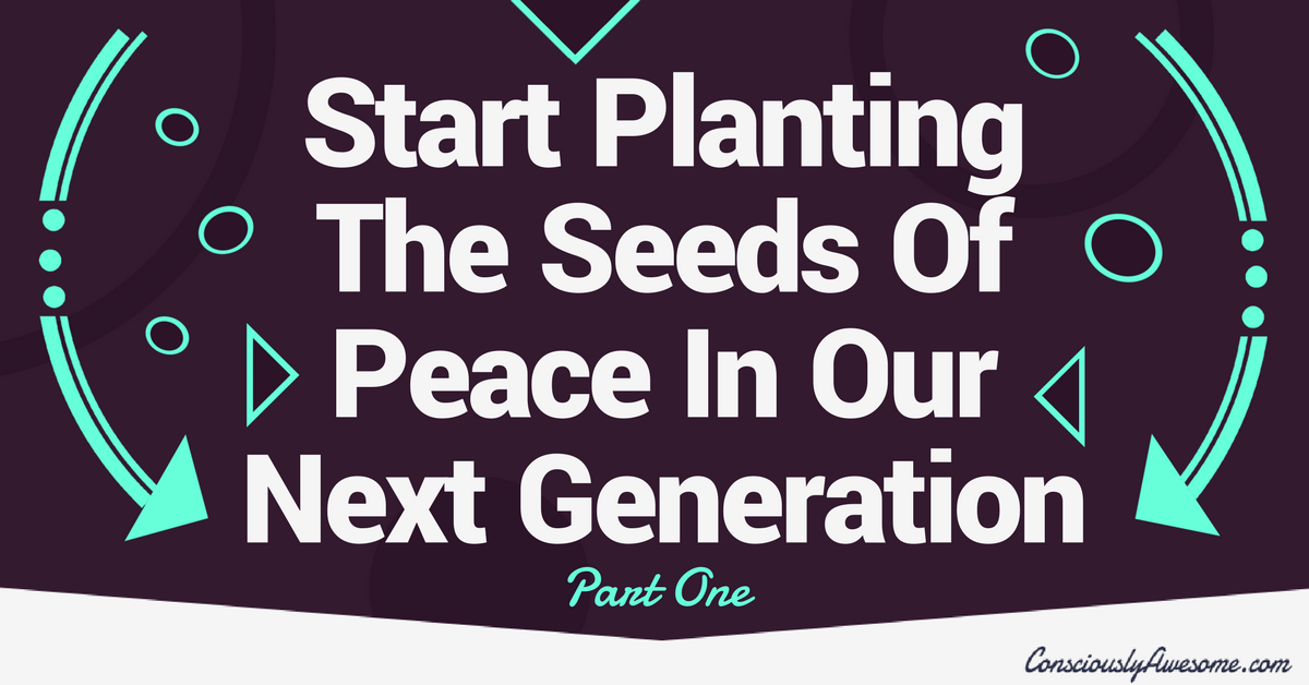 Start Planting The Seeds Of Peace In Our Next Generation – Part One