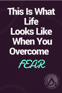 Consciously Awesome- This Is What Happens When You Overcome Fear
