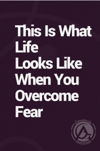 Consciously Aweseome- This Is What Life Looks Like When You Overcome Fear