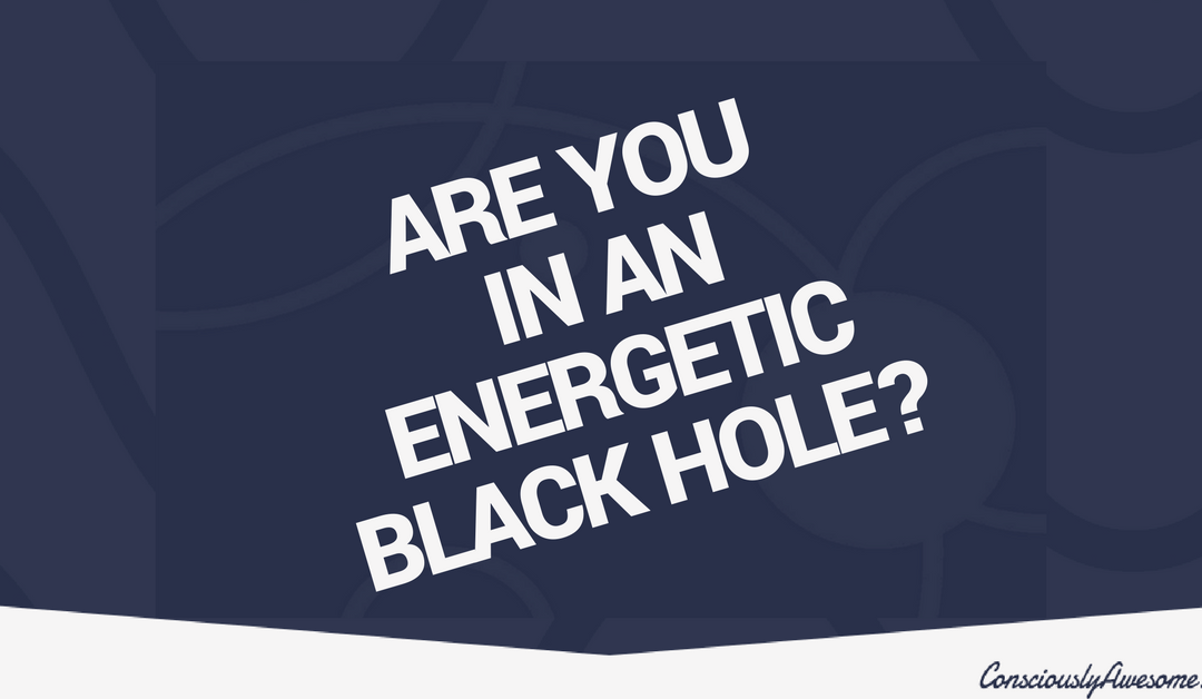 Are You Stuck In An Energetic Black Hole?