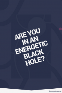 Consciously Awesome- Are you in an energetic black hole?