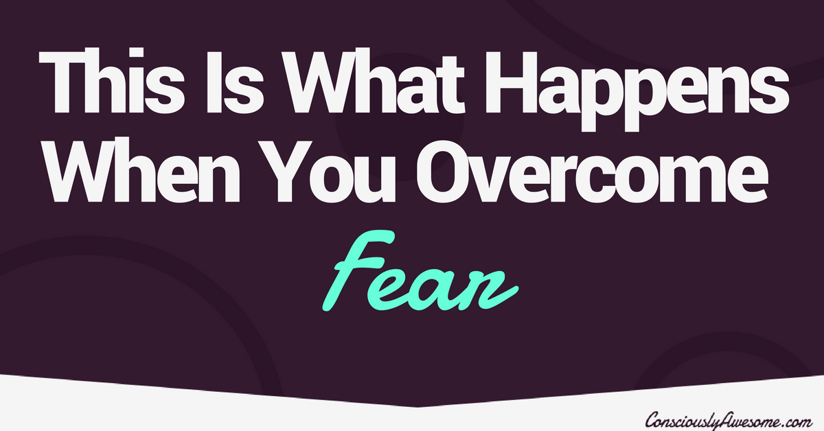 This Is What Life Looks Like When You Overcome Fear