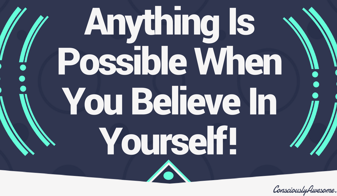 Anything Is Possible When You Believe In Yourself!