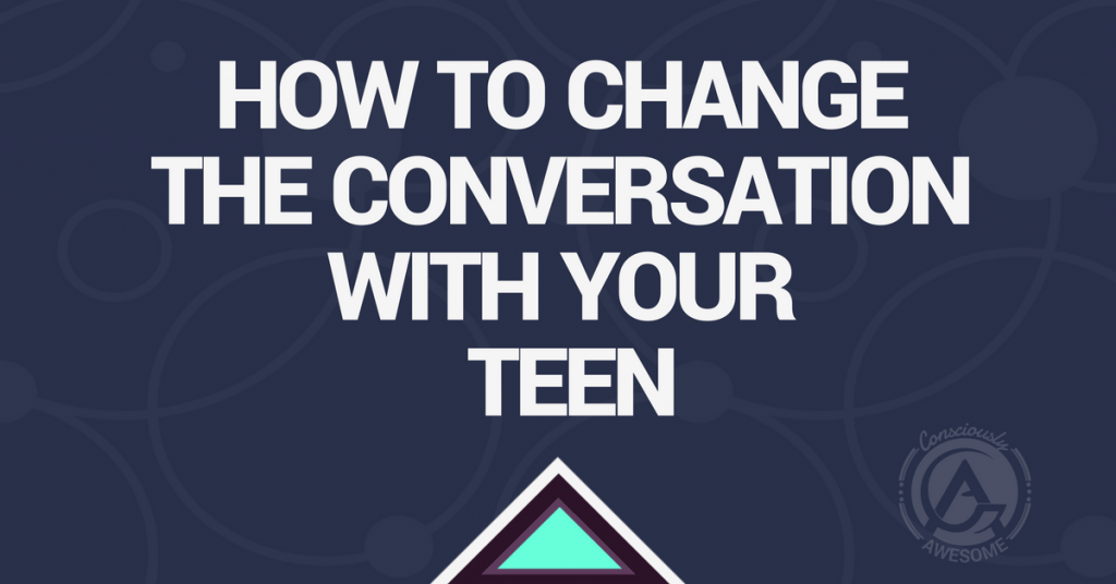 Consciously Awesome- How To Change The Conversation With Your Teen.