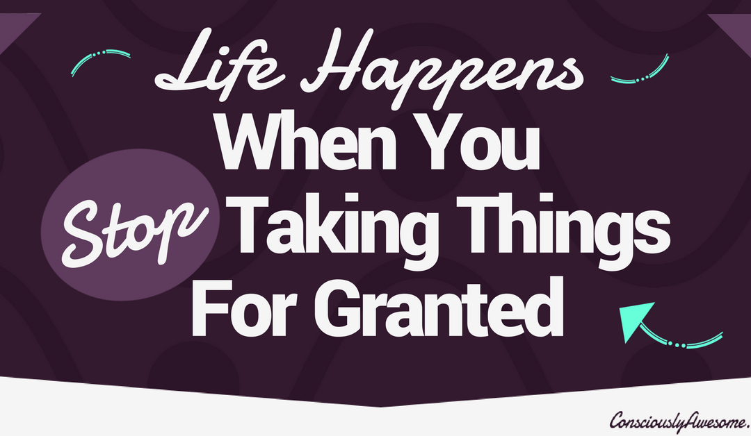 Life Happens When You Stop Taking Things For Granted