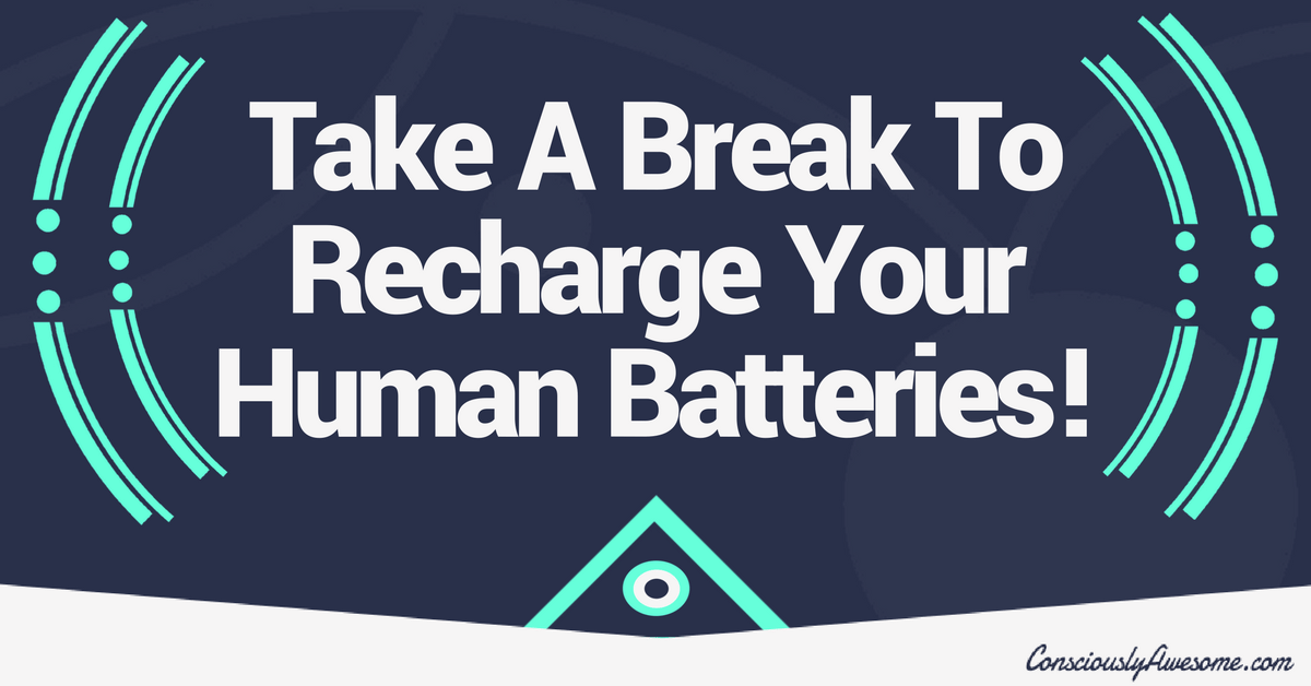 Take A Break To Recharge Your Human Batteries!