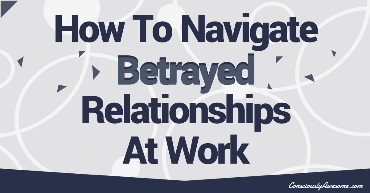 How To Navigate Betrayed Relationships At Work