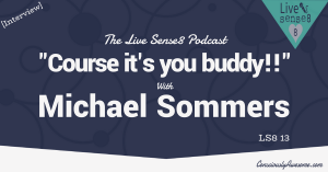 LS8 13_ Interview _Course it's you buddy!!_ with Michael Sommers - The Live Sense 8 Podcast - Livesense8.com - CA Featured Image