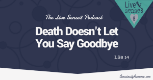 LS8 14: Death doesn't let you say goodbye - The Live Sense 8 Podcast - Livesense8.com - CA Featured Image