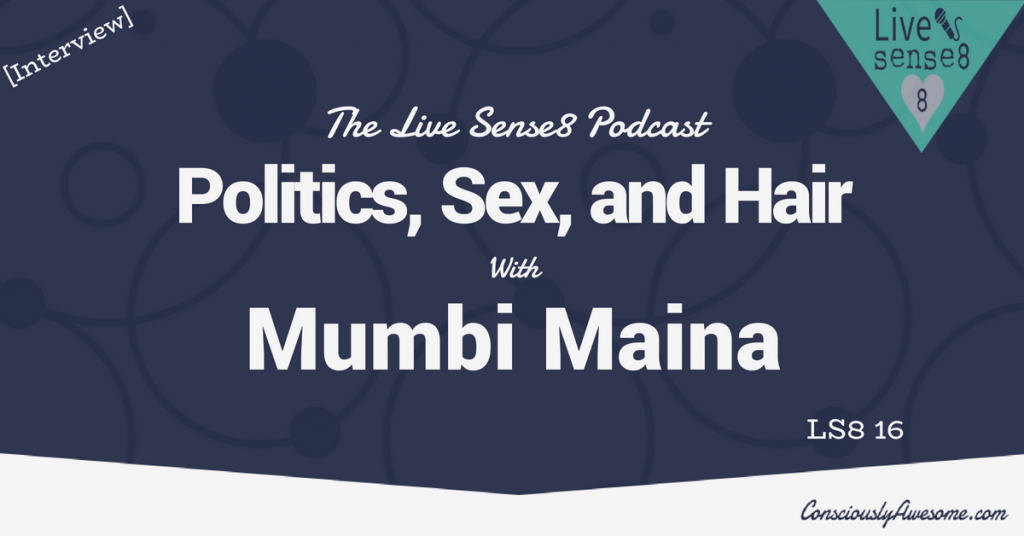LS8 16: [Interview] Politics, Sex, and Hair with Mumbi Maina - The Live Sense 8 Podcast - Livesense8.com - CA Featured Image