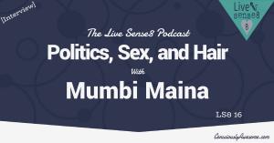 LS8 16: [Interview] Politics, Sex, and Hair with Mumbi Maina - The Live Sense 8 Podcast - Livesense8.com - CA Featured Image