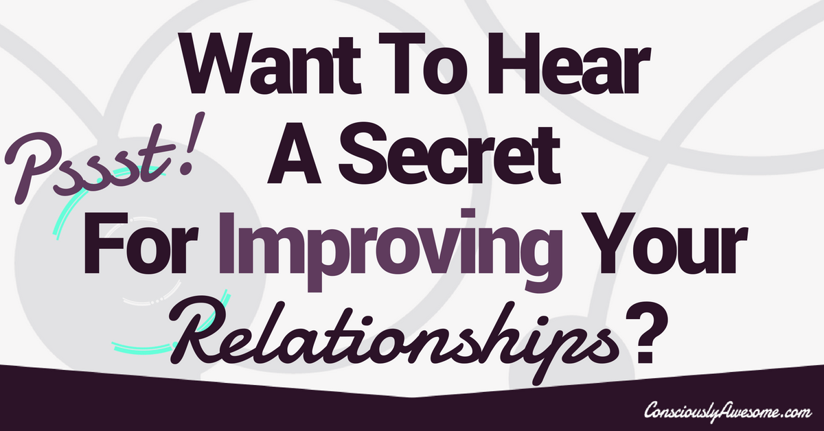 What Is The Secret To Improving Your Relationships?