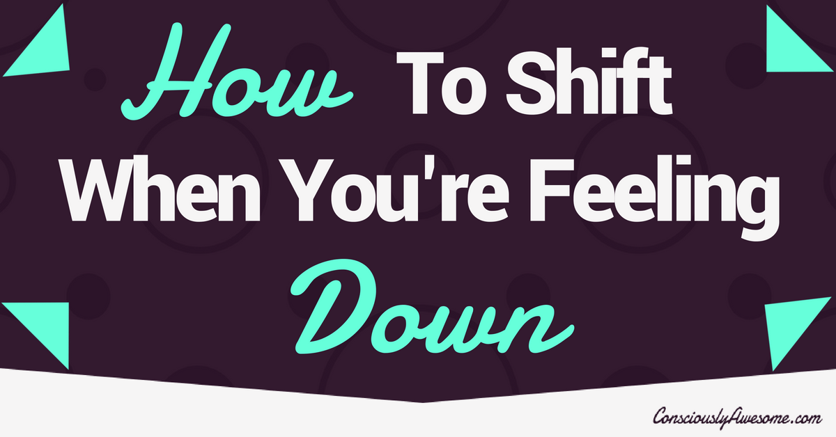 How To Shift When You're Feeling Down