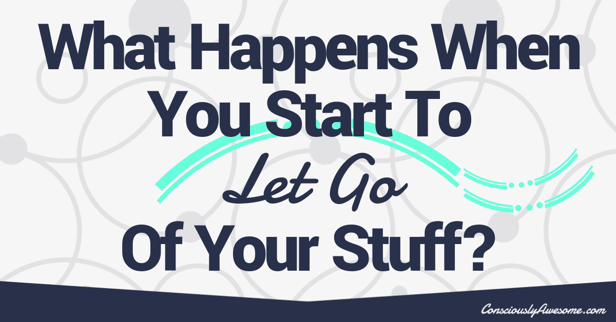 What Happens When You Start To Let Go Of Your Stuff?