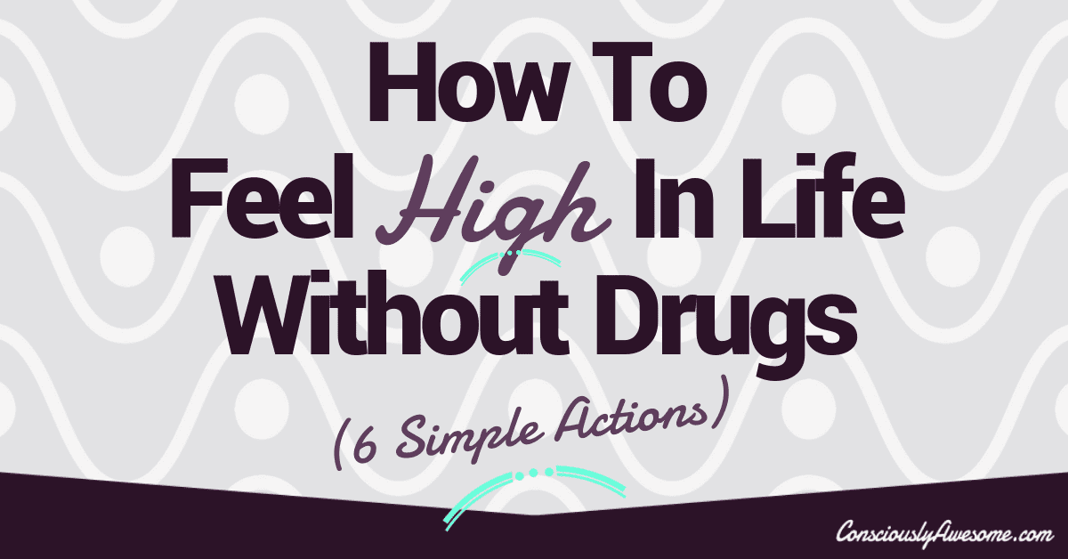 How To Feel High In Life Without Drugs