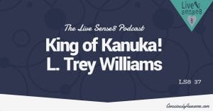 LS8 37: King of Kanuka L. Trey Wilson! Consciously Awesome