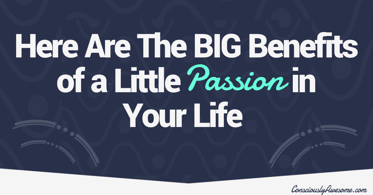 Here Are The Big Benefits of a Little Passion in Your Life