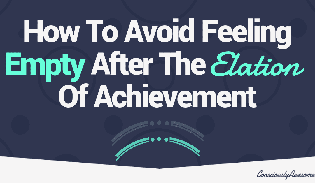 How To Avoid Feeling Empty After The Elation Of Achievement